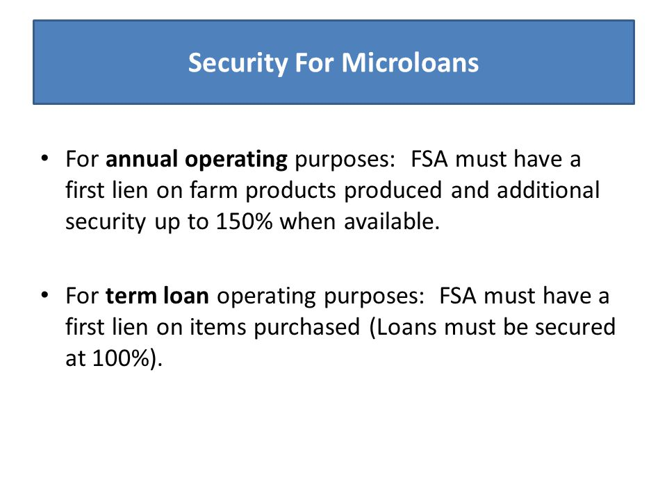 Security For Microloans For annual operating purposes: FSA must have a first lien on farm products produced and additional security up to 150% when av