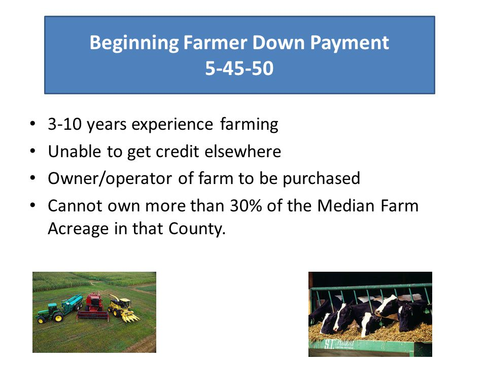 Beginning Farmer Down Payment 5-45-50 3-10 years experience farming Unable to get credit elsewhere Owner/operator of farm to be purchased Cannot own m