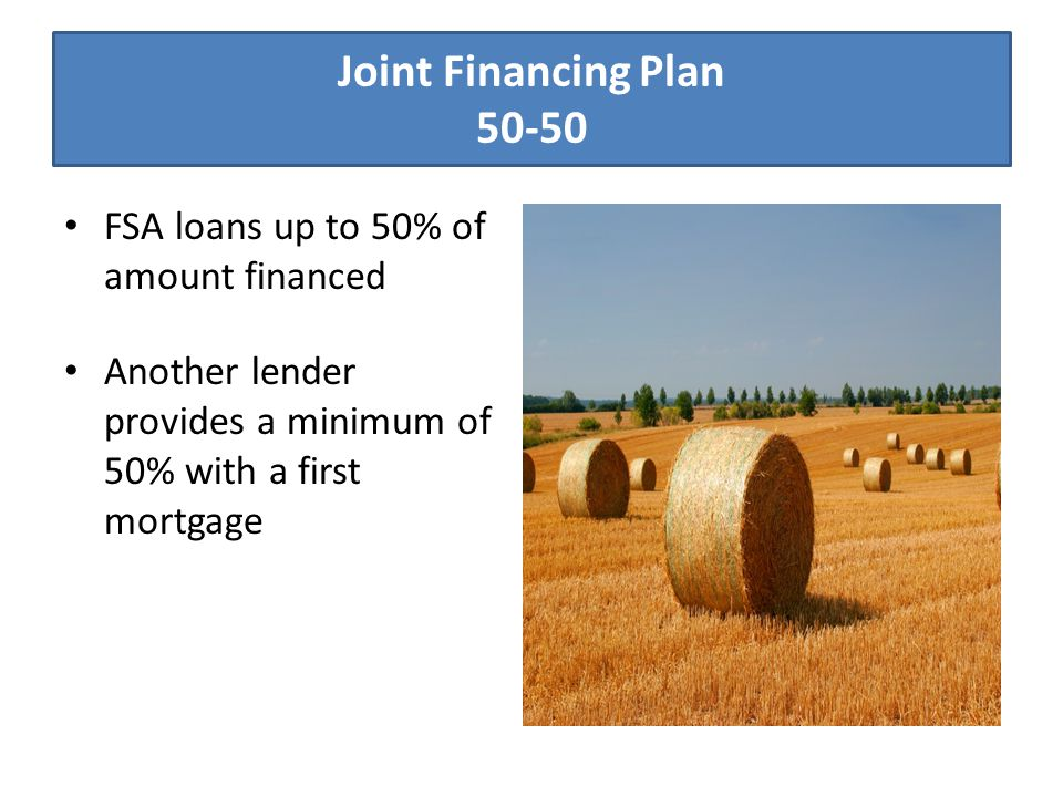 Joint Financing Plan 50-50 FSA loans up to 50% of amount financed Another lender provides a minimum of 50% with a first mortgage