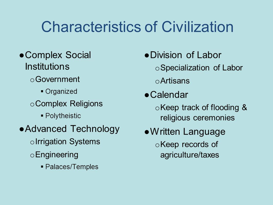 Characteristics of Civilization ●Complex Social Institutions o Government  Organized o Complex Religions  Polytheistic ●Advanced Technology o Irrigation Systems o Engineering  Palaces/Temples ●Division of Labor o Specialization of Labor o Artisans ●Calendar o Keep track of flooding & religious ceremonies ●Written Language o Keep records of agriculture/taxes