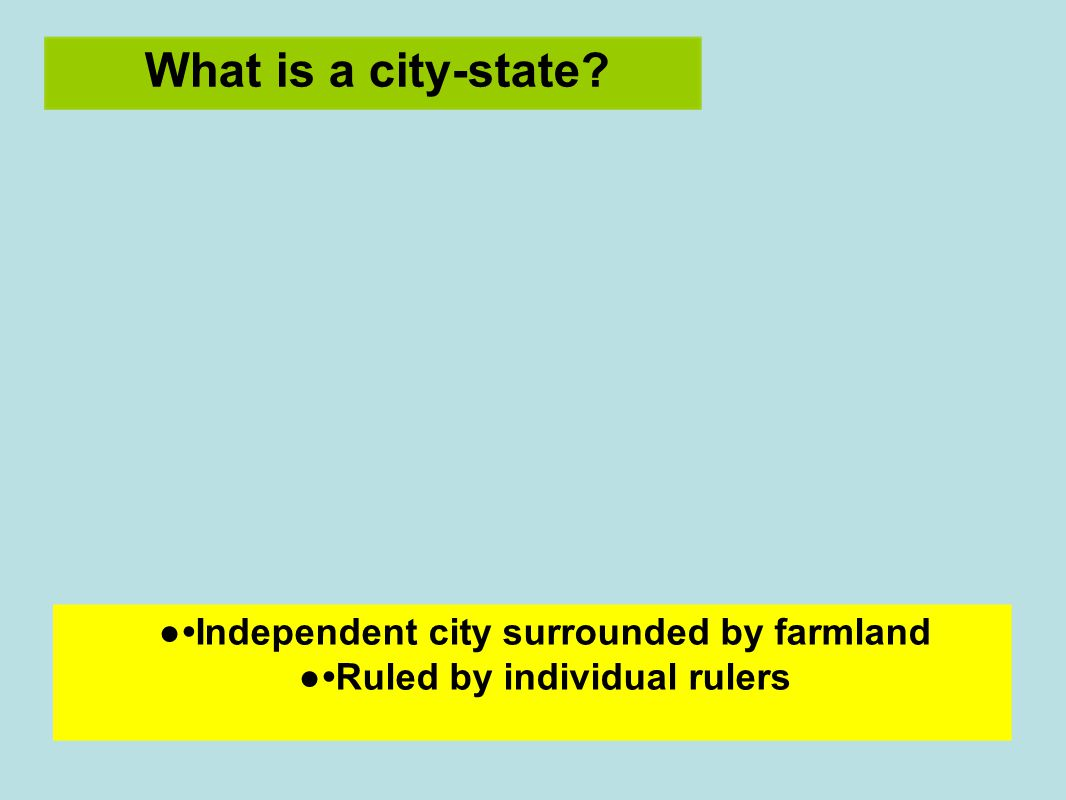 What is a city-state ●Independent city surrounded by farmland ●Ruled by individual rulers