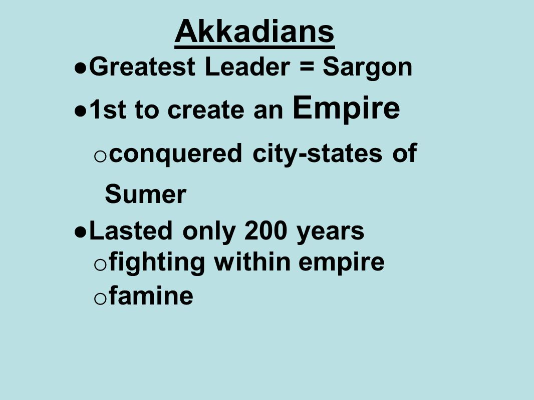 Akkadians ●Greatest Leader = Sargon ●1st to create an Empire o conquered city-states of Sumer ●Lasted only 200 years o fighting within empire o famine