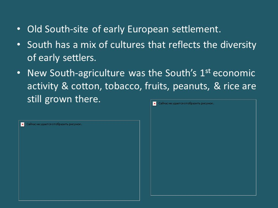 Old South-site of early European settlement. South has a mix of cultures that reflects the diversity of early settlers. New South-agriculture was the