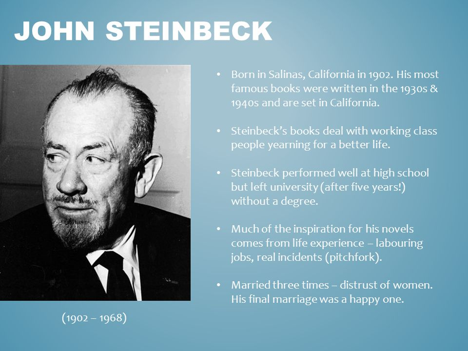 JOHN STEINBECK Born in Salinas, California in 1902. His most famous books were written in the 1930s & 1940s and are set in California. Steinbeck's boo
