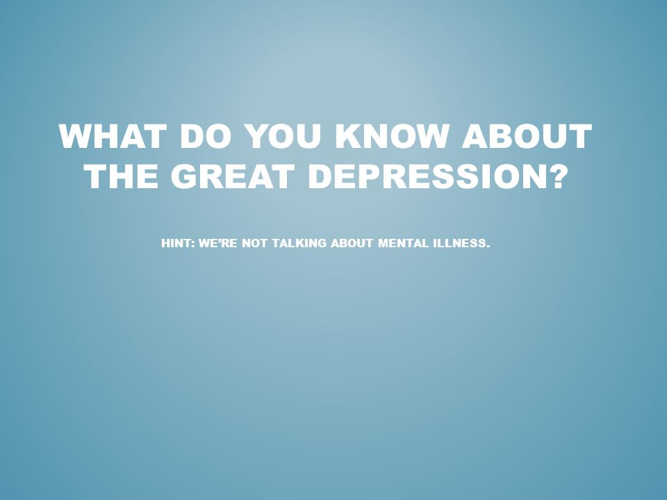 WHAT DO YOU KNOW ABOUT THE GREAT DEPRESSION? HINT: WE'RE NOT TALKING ABOUT MENTAL ILLNESS.
