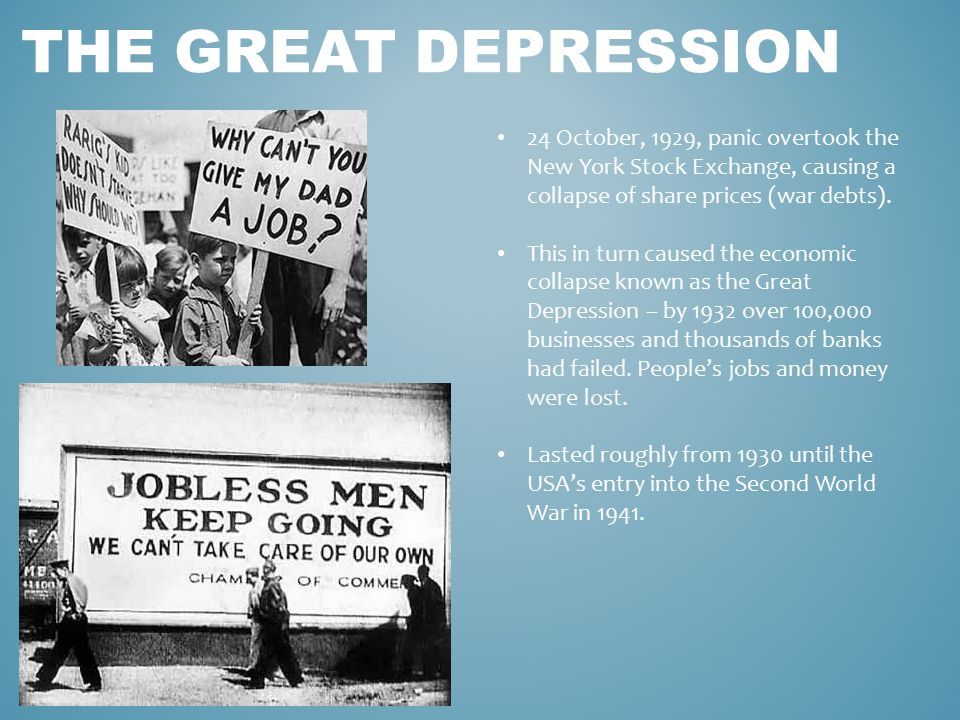 THE GREAT DEPRESSION 24 October, 1929, panic overtook the New York Stock Exchange, causing a collapse of share prices (war debts). This in turn caused
