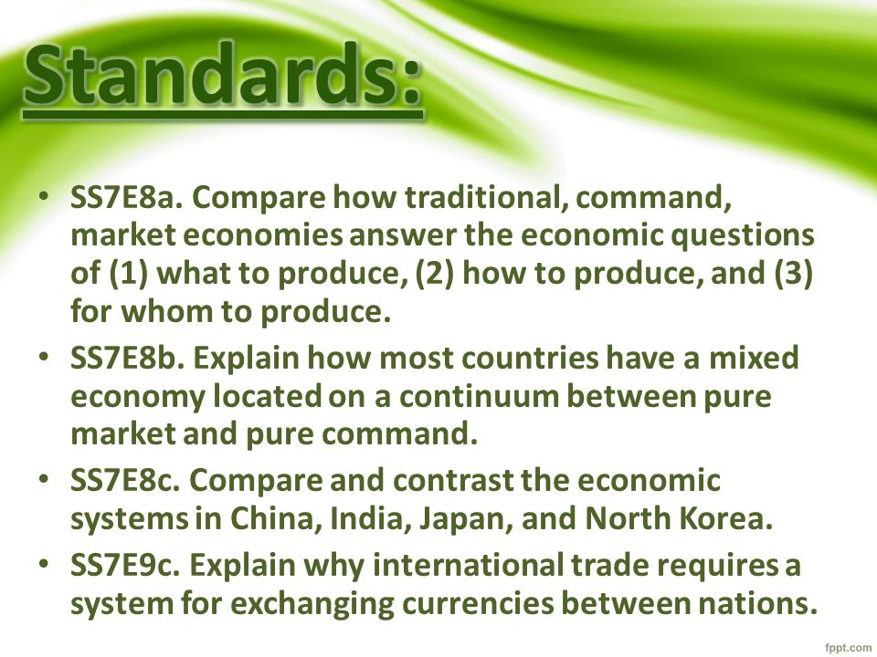 SS7E8a. Compare how traditional, command, market economies answer the economic questions of (1) what to produce, (2) how to produce, and (3) for whom