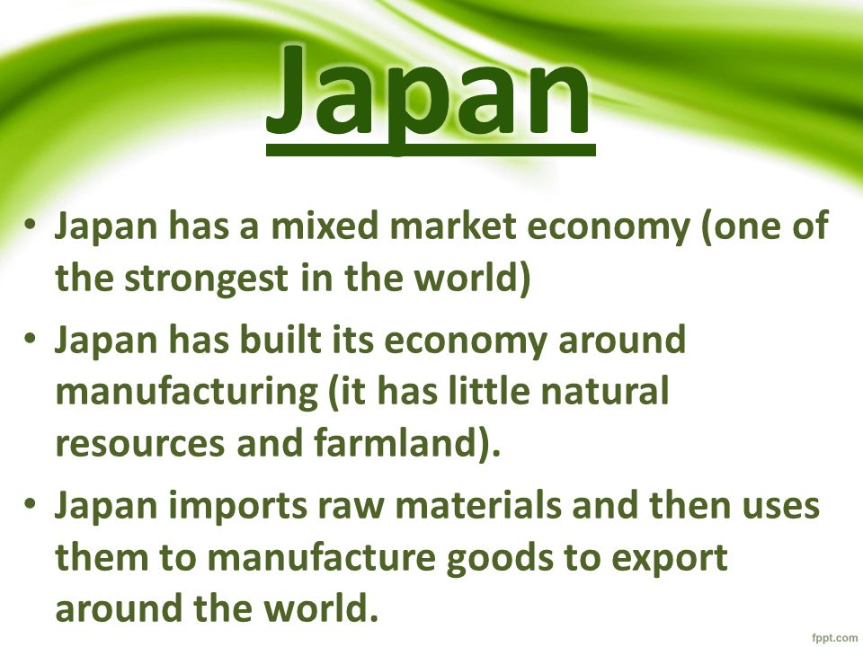 Japan has a mixed market economy (one of the strongest in the world) Japan has built its economy around manufacturing (it has little natural resources