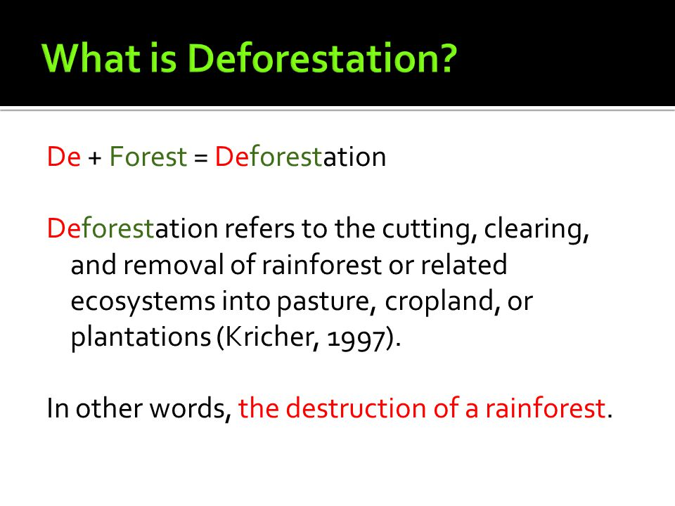 De + Forest = Deforestation Deforestation refers to the cutting, clearing, and removal of rainforest or related ecosystems into pasture, cropland, or