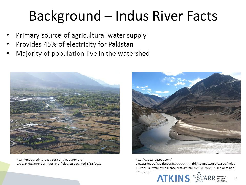 Background – Indus River Facts 3 Primary source of agricultural water supply Provides 45% of electricity for Pakistan Majority of population live in the watershed http://media-cdn.tripadvisor.com/media/photo- s/01/24/f8/5e/indus-river-and-fields.jpg obtained 5/15/2011 http://1.bp.blogspot.com/- 2YKQLSdquC0/TaGEbBL0NfI/AAAAAAAAEbk/RUTiBuswuSU/s1600/Indus +River+Pakistan+by+all+about+pakistran+%252819%2529.jpg obtained 5/15/2011