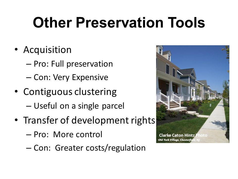 Other Preservation Tools Acquisition – Pro: Full preservation – Con: Very Expensive Contiguous clustering – Useful on a single parcel Transfer of development rights – Pro: More control – Con: Greater costs/regulation Clarke Caton Hintz Photo