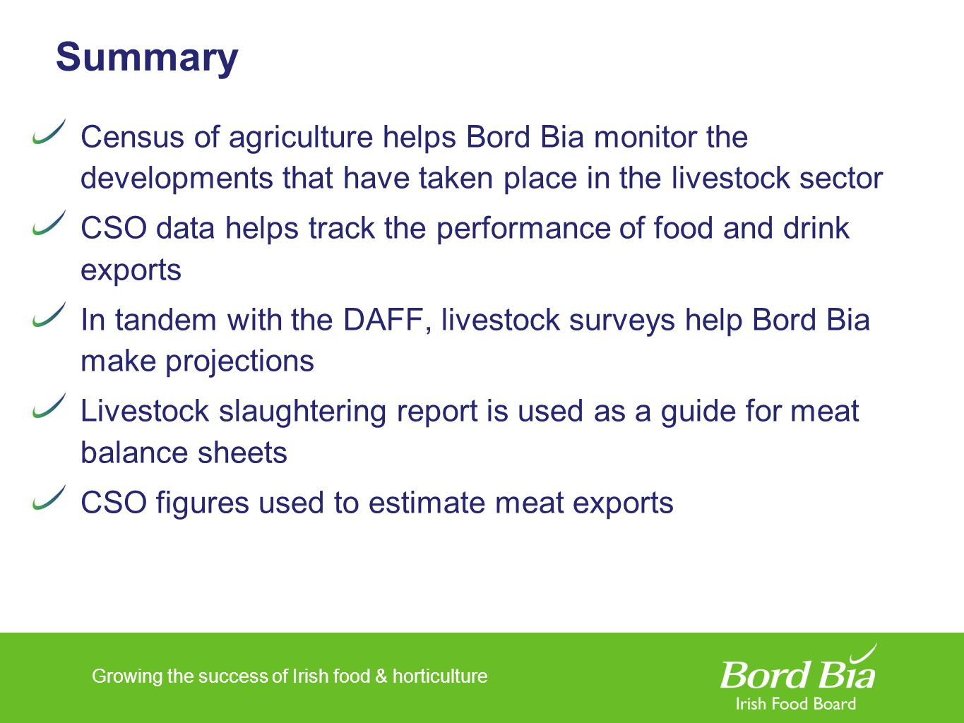 Growing the success of Irish food & horticulture Summary Census of agriculture helps Bord Bia monitor the developments that have taken place in the livestock sector CSO data helps track the performance of food and drink exports In tandem with the DAFF, livestock surveys help Bord Bia make projections Livestock slaughtering report is used as a guide for meat balance sheets CSO figures used to estimate meat exports