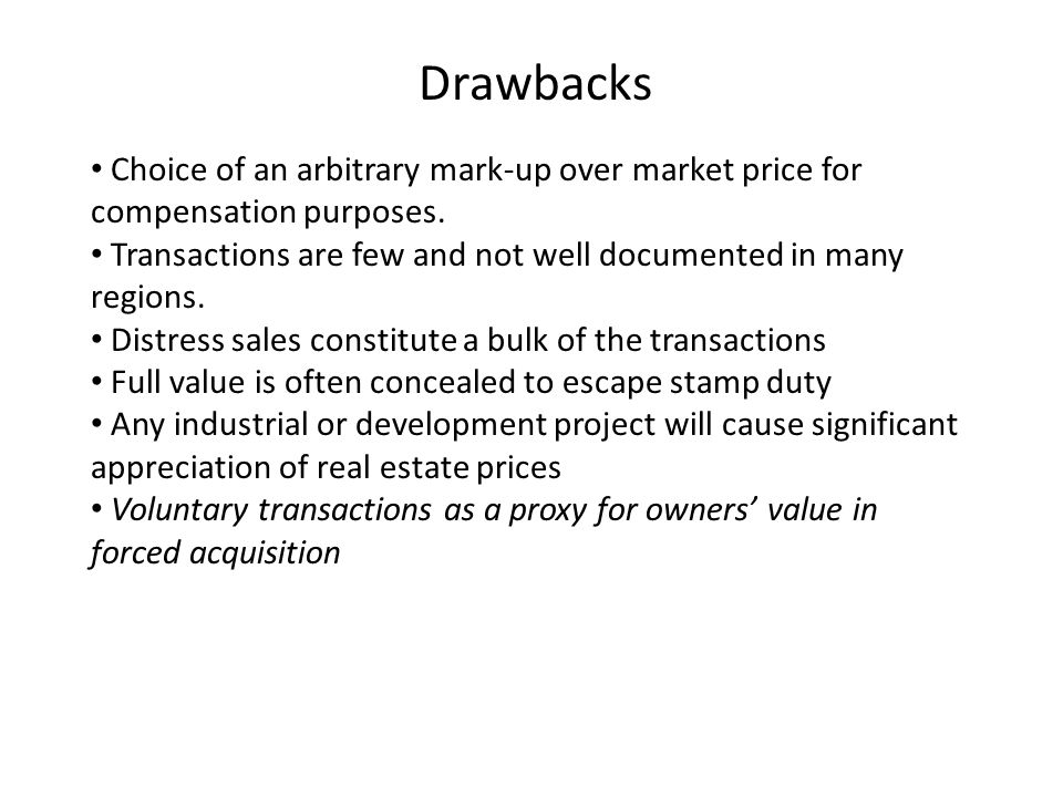 Drawbacks Choice of an arbitrary mark-up over market price for compensation purposes. Transactions are few and not well documented in many regions. Di
