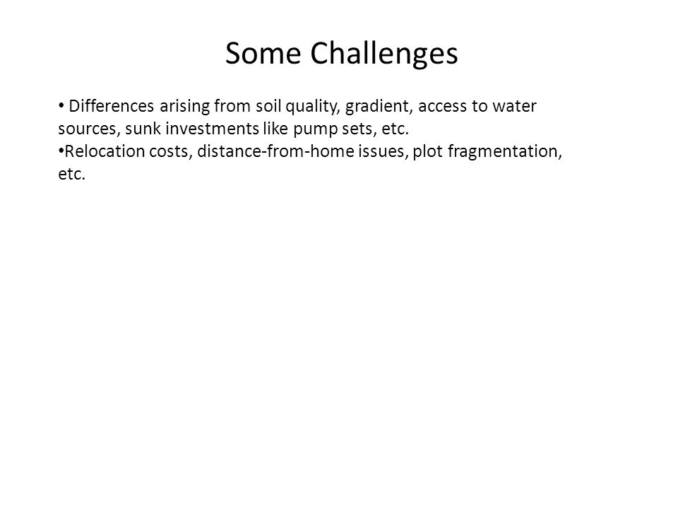 Some Challenges Differences arising from soil quality, gradient, access to water sources, sunk investments like pump sets, etc. Relocation costs, dist