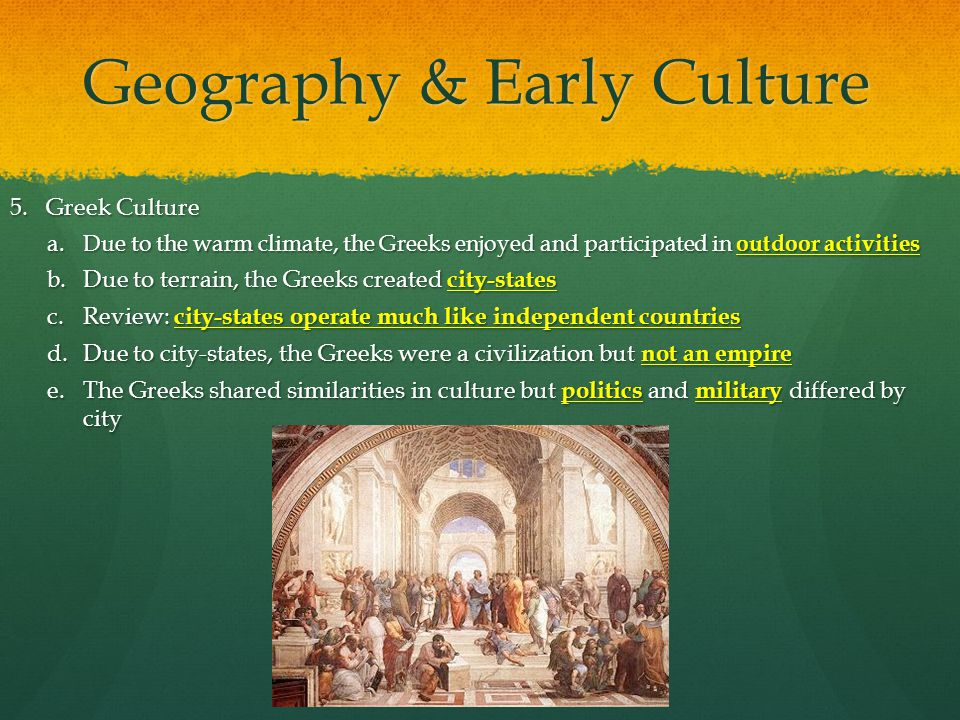 Geography & Early Culture 5.Greek Culture a.Due to the warm climate, the Greeks enjoyed and participated in outdoor activities b.Due to terrain, the G