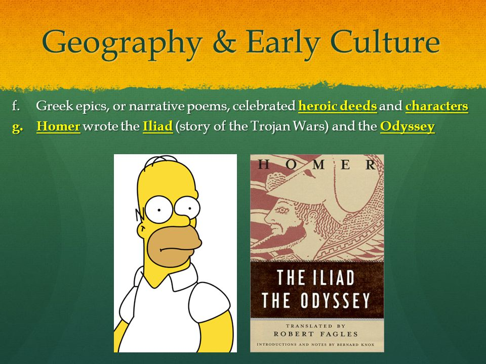 Geography & Early Culture f.Greek epics, or narrative poems, celebrated heroic deeds and characters g. Homer wrote the Iliad (story of the Trojan Wars