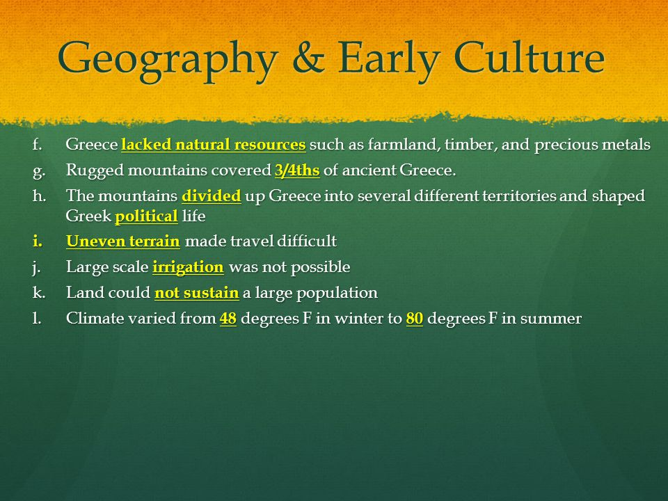 Geography & Early Culture f.Greece lacked natural resources such as farmland, timber, and precious metals g.Rugged mountains covered 3/4ths of ancient