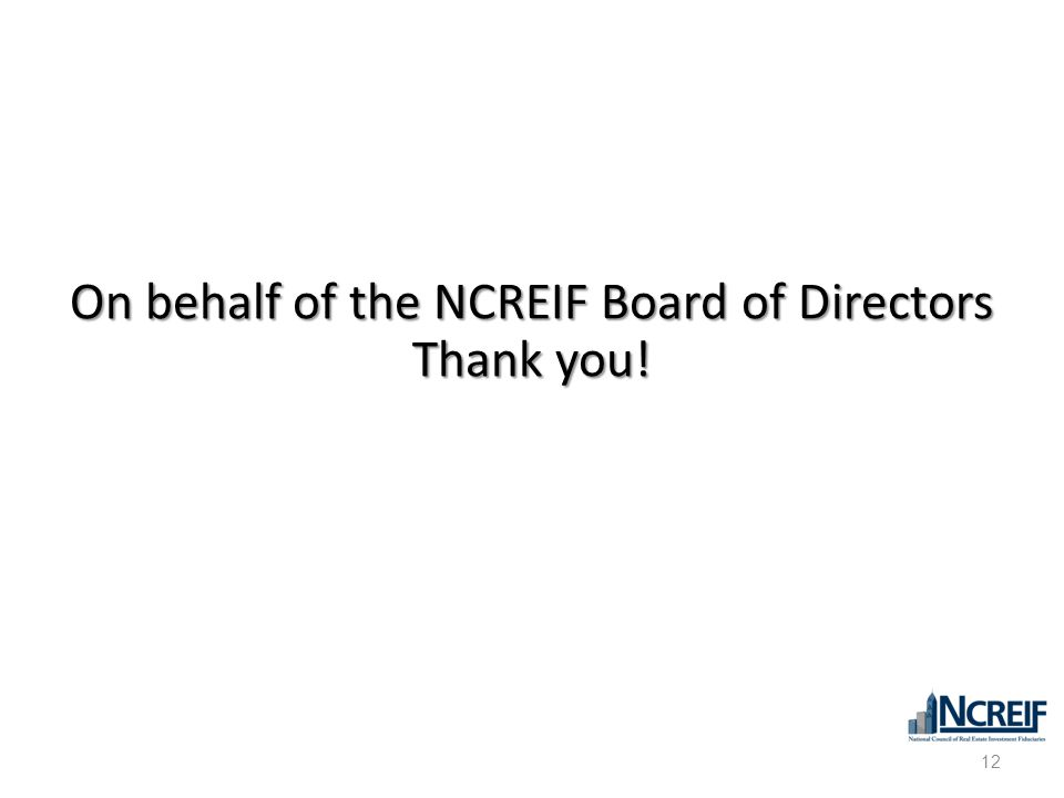 12 On behalf of the NCREIF Board of Directors Thank you!
