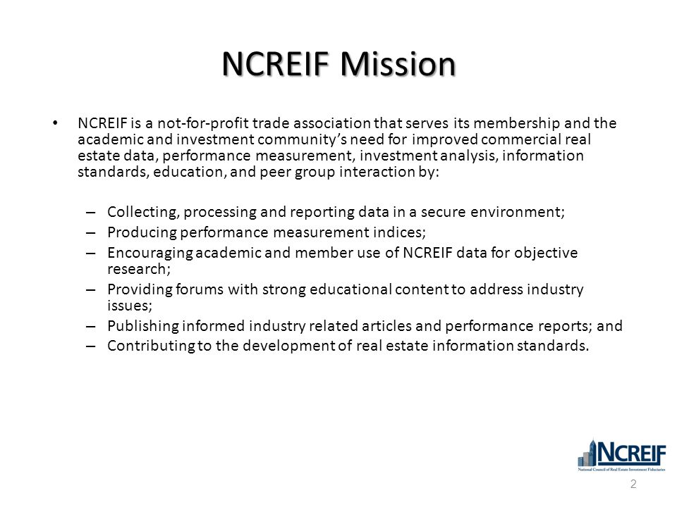 NCREIF Mission NCREIF is a not-for-profit trade association that serves its membership and the academic and investment community's need for improved c