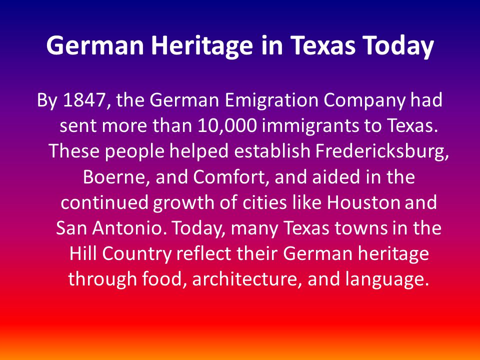 German Heritage in Texas Today By 1847, the German Emigration Company had sent more than 10,000 immigrants to Texas. These people helped establish Fre
