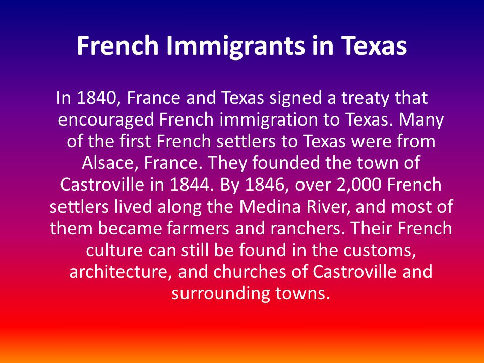 French Immigrants in Texas In 1840, France and Texas signed a treaty that encouraged French immigration to Texas. Many of the first French settlers to