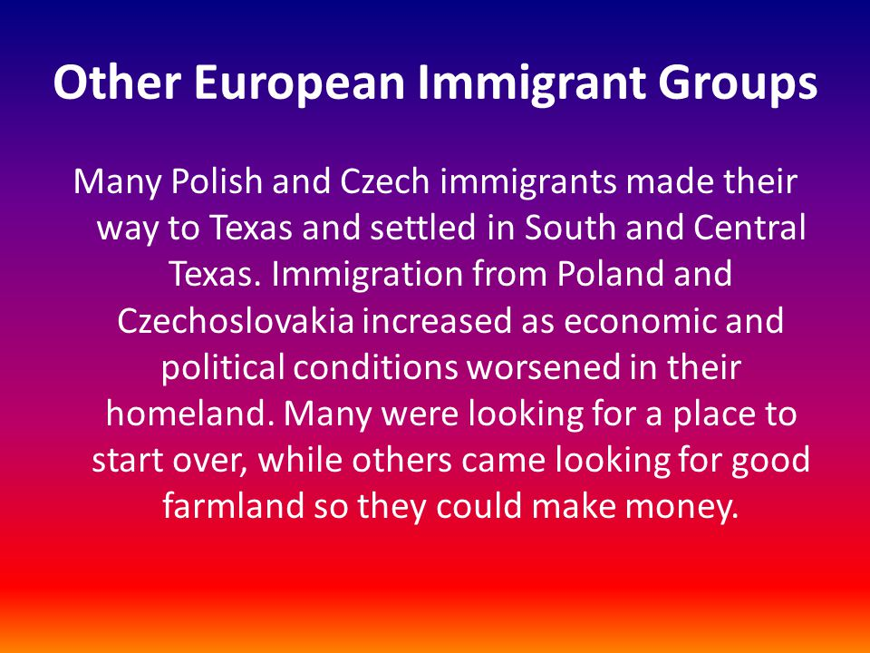 Other European Immigrant Groups Many Polish and Czech immigrants made their way to Texas and settled in South and Central Texas. Immigration from Pola