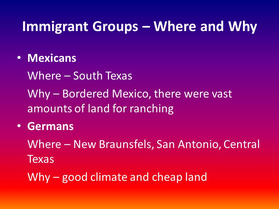 Immigrant Groups – Where and Why Mexicans Where – South Texas Why – Bordered Mexico, there were vast amounts of land for ranching Germans Where – New Braunsfels, San Antonio, Central Texas Why – good climate and cheap land