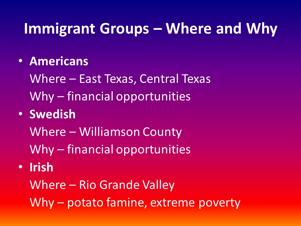 Immigrant Groups – Where and Why French Where – Castroville Why – Colonization Law of 1841 Polish Where – Panna Maria Why – economic opportunities Czech Where – Cat Spring, Fayette County Why – cheap land, poverty in homeland