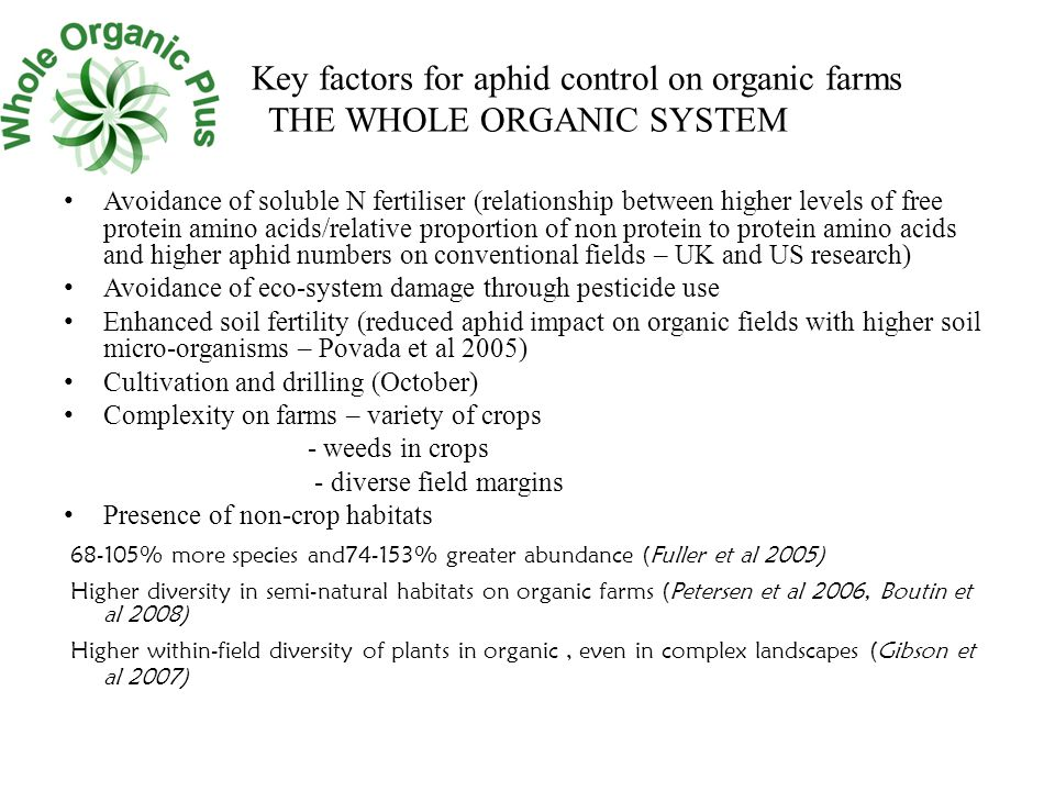 Key factors for aphid control on organic farms THE WHOLE ORGANIC SYSTEM Avoidance of soluble N fertiliser (relationship between higher levels of free protein amino acids/relative proportion of non protein to protein amino acids and higher aphid numbers on conventional fields – UK and US research) Avoidance of eco-system damage through pesticide use Enhanced soil fertility (reduced aphid impact on organic fields with higher soil micro-organisms – Povada et al 2005) Cultivation and drilling (October) Complexity on farms – variety of crops - weeds in crops - diverse field margins Presence of non-crop habitats 68-105% more species and74-153% greater abundance (Fuller et al 2005) Higher diversity in semi-natural habitats on organic farms (Petersen et al 2006, Boutin et al 2008) Higher within-field diversity of plants in organic, even in complex landscapes (Gibson et al 2007)