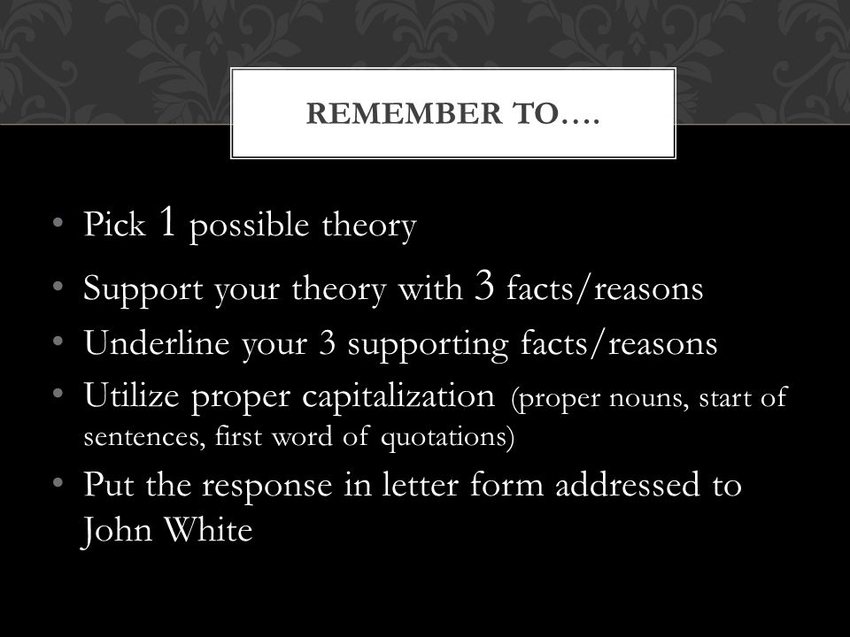 Pick 1 possible theory Support your theory with 3 facts/reasons Underline your 3 supporting facts/reasons Utilize proper capitalization (proper nouns,