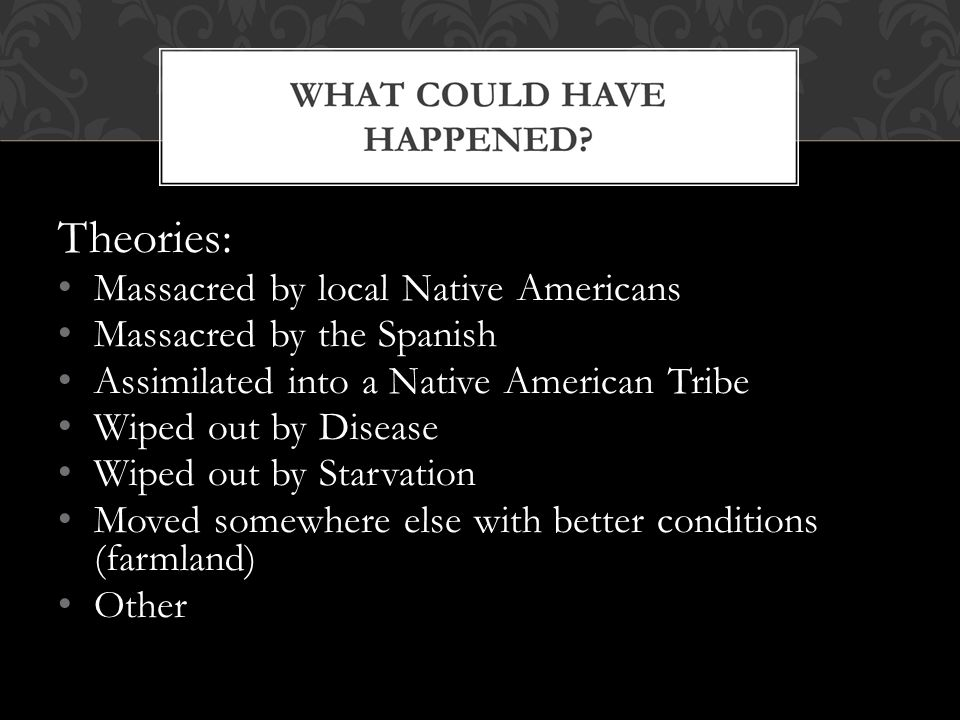 Theories: Massacred by local Native Americans Massacred by the Spanish Assimilated into a Native American Tribe Wiped out by Disease Wiped out by Star