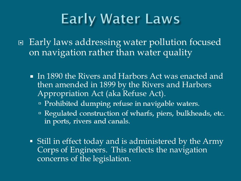  Early laws addressing water pollution focused on navigation rather than water quality  In 1890 the Rivers and Harbors Act was enacted and then amen