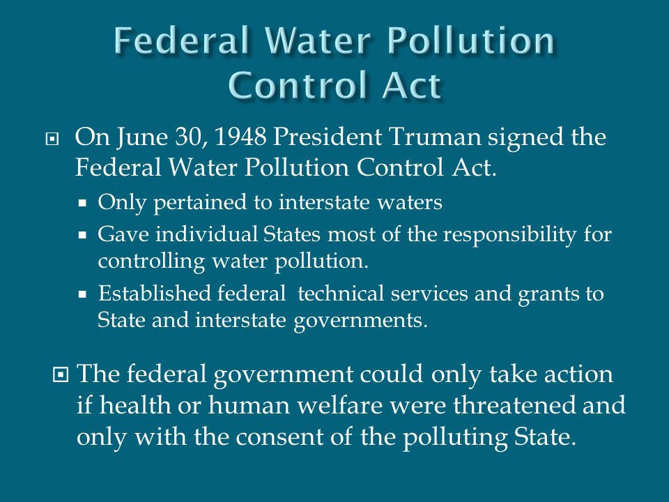  On June 30, 1948 President Truman signed the Federal Water Pollution Control Act.  Only pertained to interstate waters  Gave individual States mos