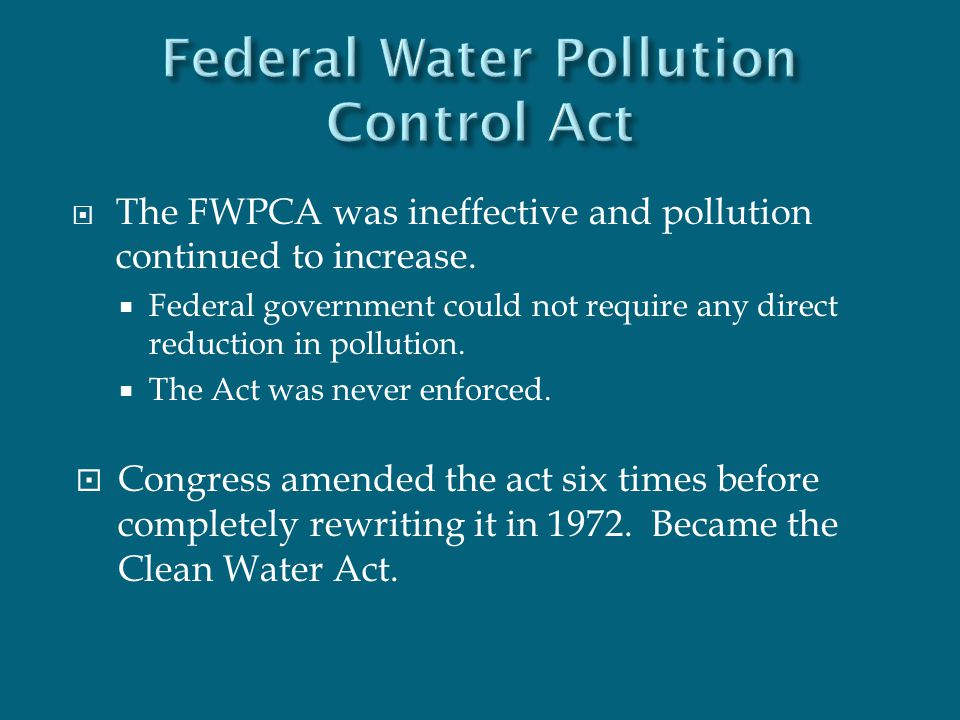  The FWPCA was ineffective and pollution continued to increase.  Federal government could not require any direct reduction in pollution.  The Act w