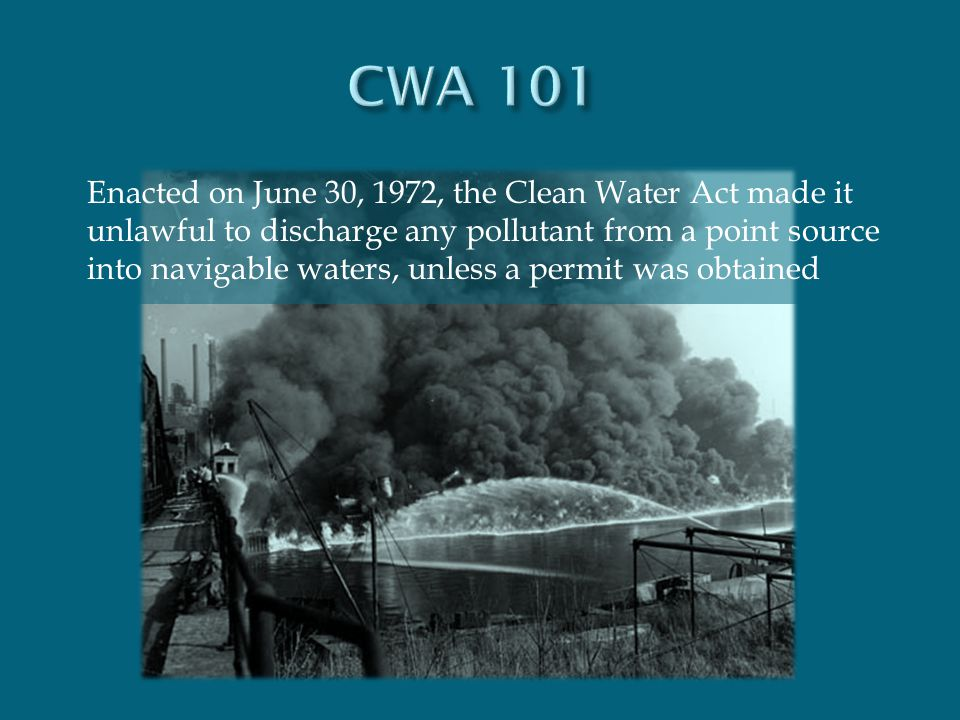 Enacted on June 30, 1972, the Clean Water Act made it unlawful to discharge any pollutant from a point source into navigable waters, unless a permit w