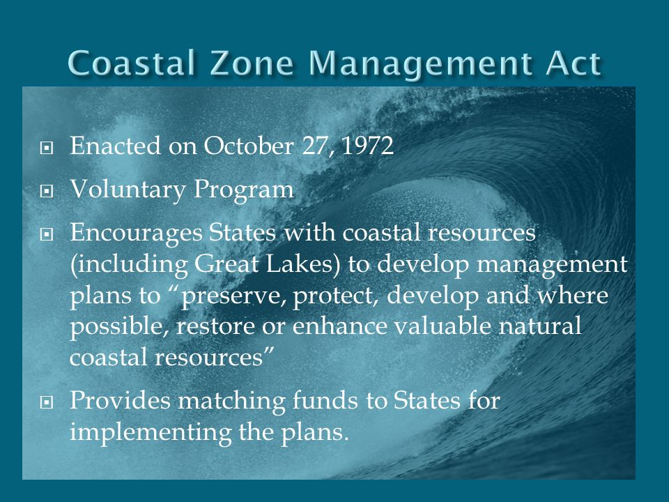 " Enacted on October 27, 1972  Voluntary Program  Encourages States with coastal resources (including Great Lakes) to develop management plans to ""p"