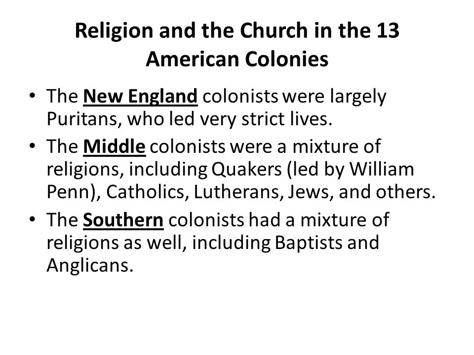 Religion and the Church in the 13 American Colonies The New England colonists were largely Puritans, who led very strict lives. The Middle colonists w