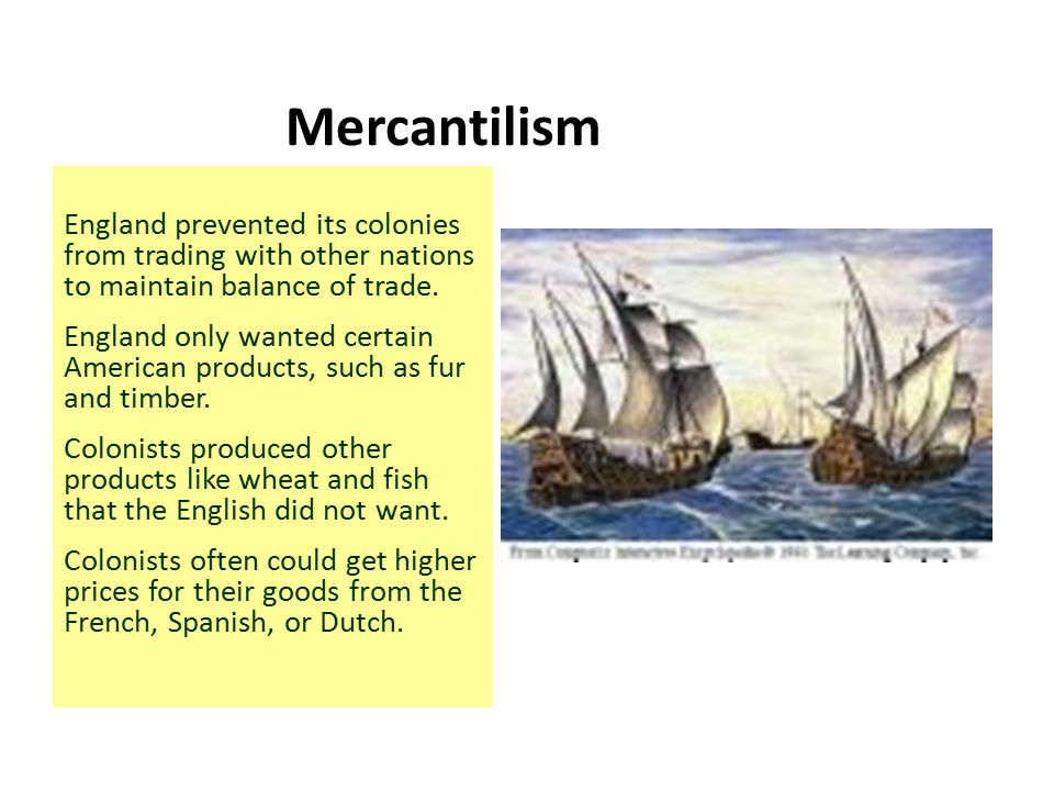 Mercantilism England prevented its colonies from trading with other nations to maintain balance of trade. England only wanted certain American product