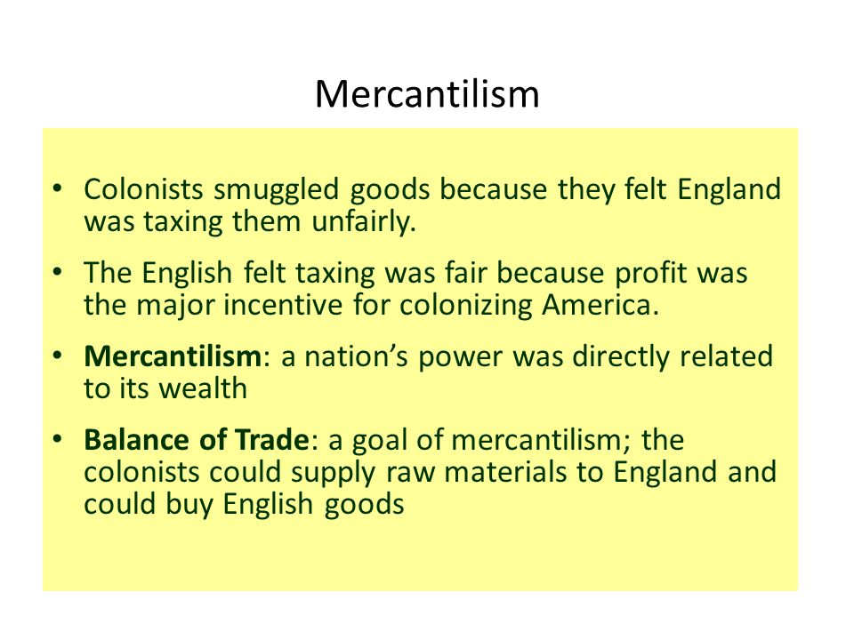 Mercantilism Colonists smuggled goods because they felt England was taxing them unfairly. The English felt taxing was fair because profit was the majo