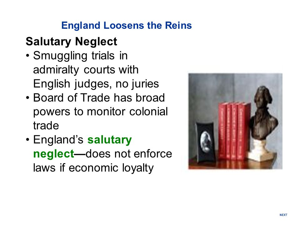 England Loosens the Reins Salutary Neglect Smuggling trials in admiralty courts with English judges, no juries Board of Trade has broad powers to moni