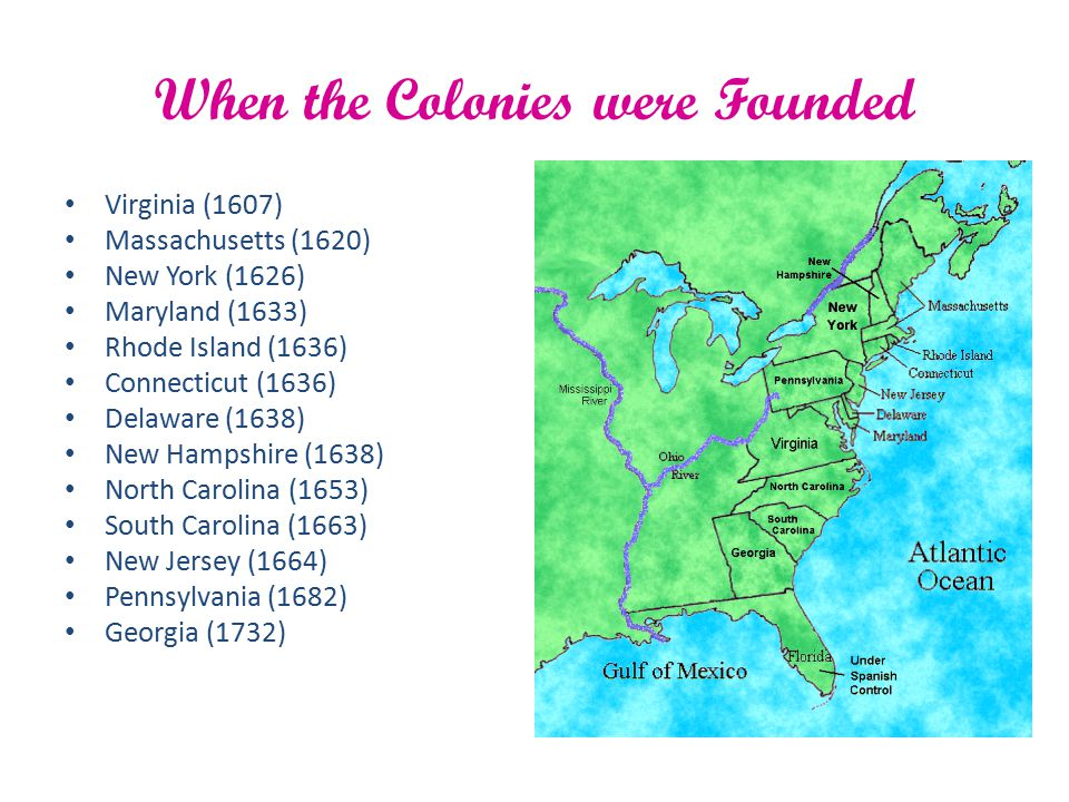 When the Colonies were Founded Virginia (1607) Massachusetts (1620) New York (1626) Maryland (1633) Rhode Island (1636) Connecticut (1636) Delaware (1
