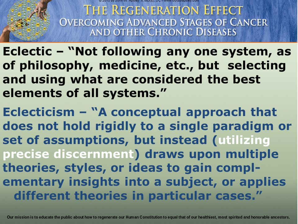 Eclectic Medicine A system of medicine that >-> above all else <-< establishes the context of the patient's illness or wellness according to their constitution; then integrates from all healing systems their respective complementary insights and synergistic principles to heal and regenerate what otherwise resists healing.