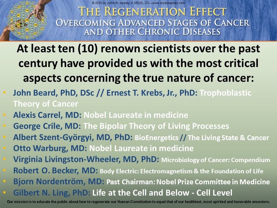 At least ten (10) renown scientists over the past century have provided us with the most critical aspects concerning the true nature of cancer: John Beard, PhD, DSc // Ernest T.