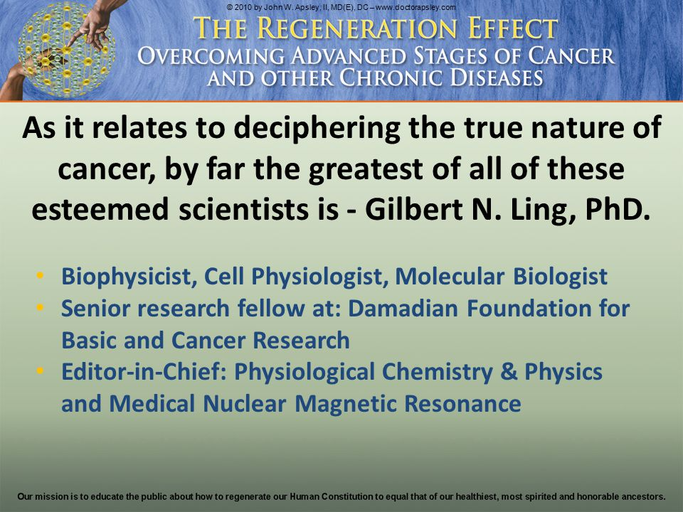 Biophysicist, Cell Physiologist, Molecular Biologist Senior research fellow at: Damadian Foundation for Basic and Cancer Research Editor-in-Chief: Physiological Chemistry & Physics and Medical Nuclear Magnetic Resonance As it relates to deciphering the true nature of cancer, by far the greatest of all of these esteemed scientists is - Gilbert N.