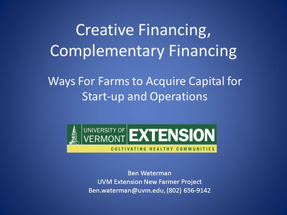Creative Financing, Complementary Financing Ways For Farms to Acquire Capital for Start-up and Operations Ben Waterman UVM Extension New Farmer Project Ben.waterman@uvm.edu, (802) 656-9142