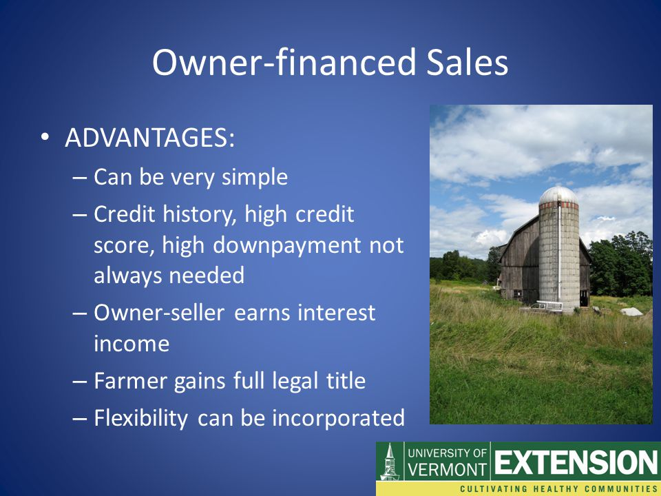 Owner-financed Sales ADVANTAGES: – Can be very simple – Credit history, high credit score, high downpayment not always needed – Owner-seller earns interest income – Farmer gains full legal title – Flexibility can be incorporated