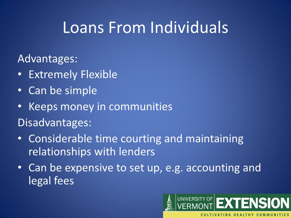 Loans From Individuals Advantages: Extremely Flexible Can be simple Keeps money in communities Disadvantages: Considerable time courting and maintaining relationships with lenders Can be expensive to set up, e.g.