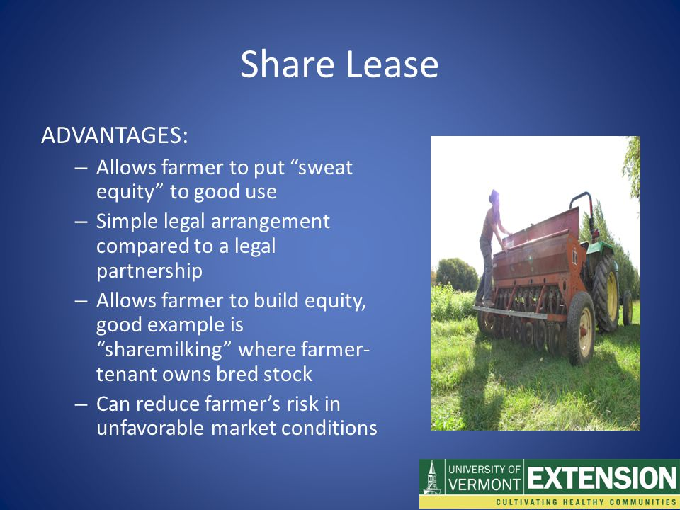 Share Lease ADVANTAGES: – Allows farmer to put sweat equity to good use – Simple legal arrangement compared to a legal partnership – Allows farmer to build equity, good example is sharemilking where farmer- tenant owns bred stock – Can reduce farmer's risk in unfavorable market conditions