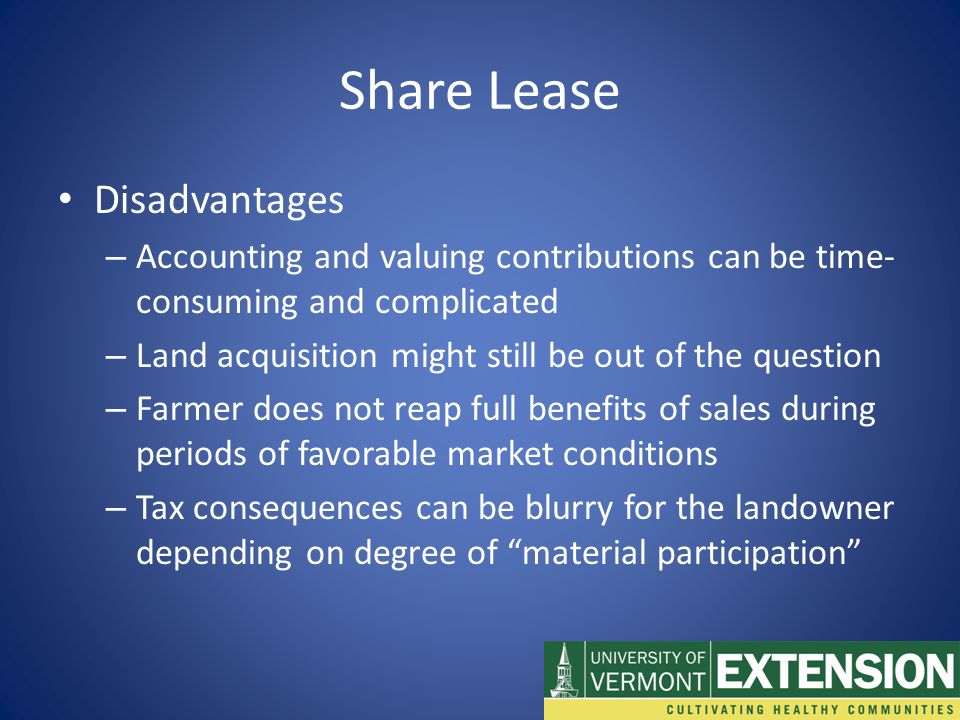 Share Lease Disadvantages – Accounting and valuing contributions can be time- consuming and complicated – Land acquisition might still be out of the question – Farmer does not reap full benefits of sales during periods of favorable market conditions – Tax consequences can be blurry for the landowner depending on degree of material participation