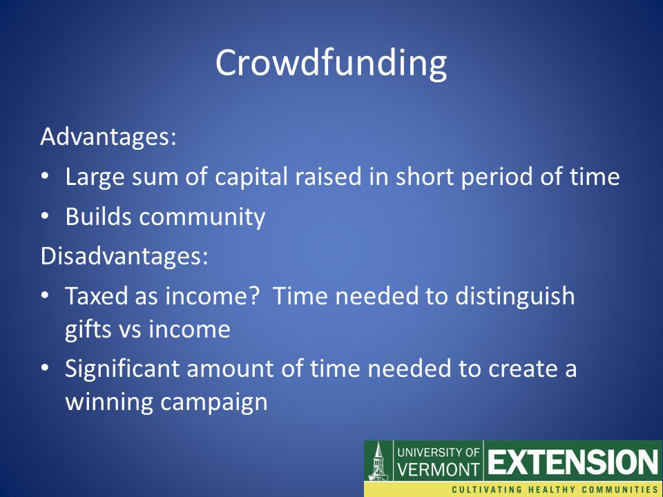 Crowdfunding Advantages: Large sum of capital raised in short period of time Builds community Disadvantages: Taxed as income.